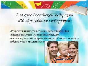 В законе Российской Федерации «Об образовании» говорится: «Родители являются