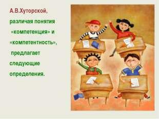А.В.Хуторской, различая понятия «компетенция» и «компетентность», предлагает