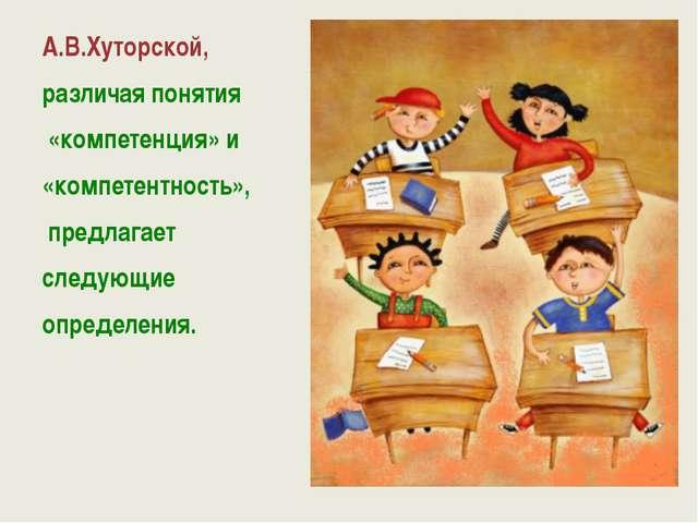 А.В.Хуторской, различая понятия «компетенция» и «компетентность», предлагает...