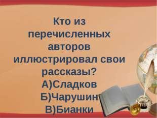 Кто из перечисленных авторов иллюстрировал свои рассказы? А)Сладков Б)Чарушин