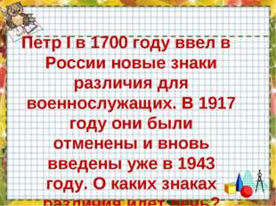 Петр I в 1700 году ввел в России новые знаки различия для военнослужащих. В 1