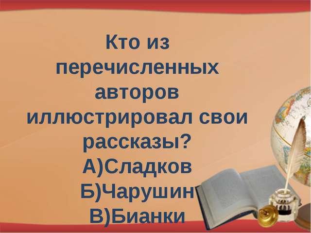 Кто из перечисленных авторов иллюстрировал свои рассказы? А)Сладков Б)Чарушин...