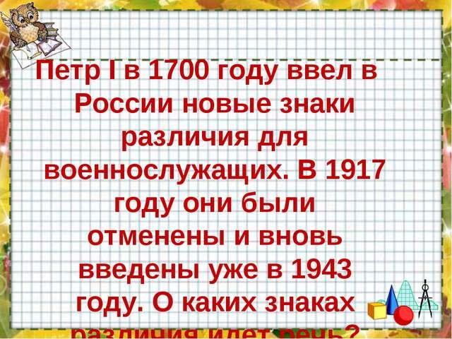 Петр I в 1700 году ввел в России новые знаки различия для военнослужащих. В 1...