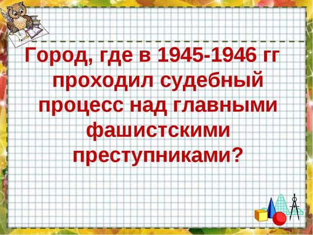 Город, где в 1945-1946 гг проходил судебный процесс над главными фашистскими...