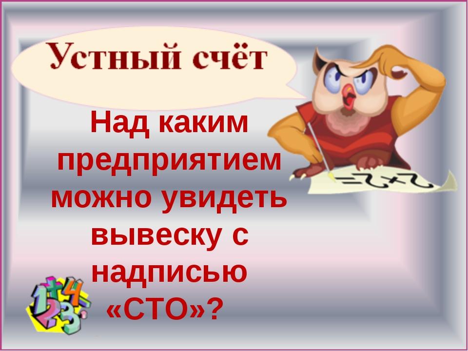 Над каким предприятием можно увидеть вывеску с надписью «СТО»?