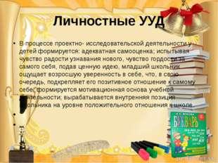 Личностные УУД В процессе проектно- исследовательской деятельности у детей фо
