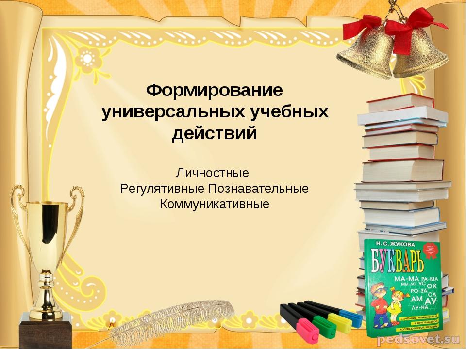 Формирование универсальных учебных действий Личностные Регулятивные Познавате...