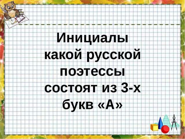 Инициалы какой русской поэтессы состоят из 3-х букв «А»