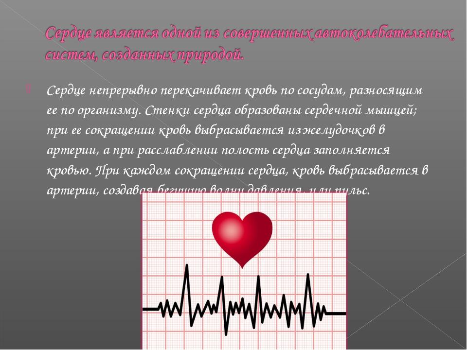 Сердце непрерывно перекачивает кровь по сосудам, разносящим ее по организму....