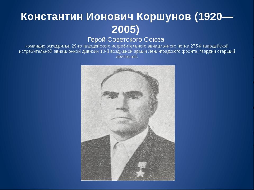 Константин Ионович Коршунов (1920—2005) Герой Советского Союза командир эскад...
