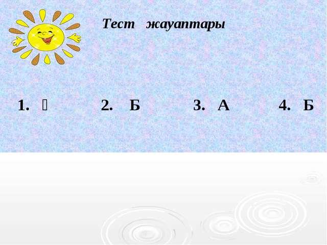 Тест жауаптары 1. Ә 2. Б 3. А 4. Б