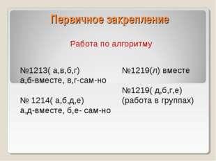 Первичное закрепление Работа по алгоритму №1213( а,в,б,г) а,б-вместе, в,г-сам