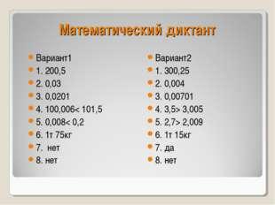 Математический диктант Вариант1 1. 200,5 2. 0,03 3. 0,0201 4. 100,006< 101,5