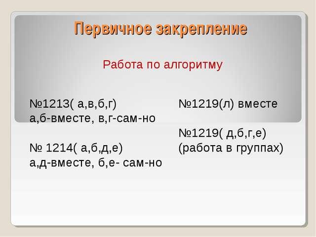 Первичное закрепление Работа по алгоритму №1213( а,в,б,г) а,б-вместе, в,г-сам...