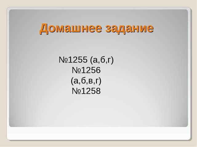 Домашнее задание №1255 (а,б,г) №1256 (а,б,в,г) №1258
