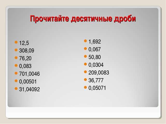 Прочитайте десятичные дроби 12,5 308,09 76,20 0,083 701,0046 0,00501 31,04092...