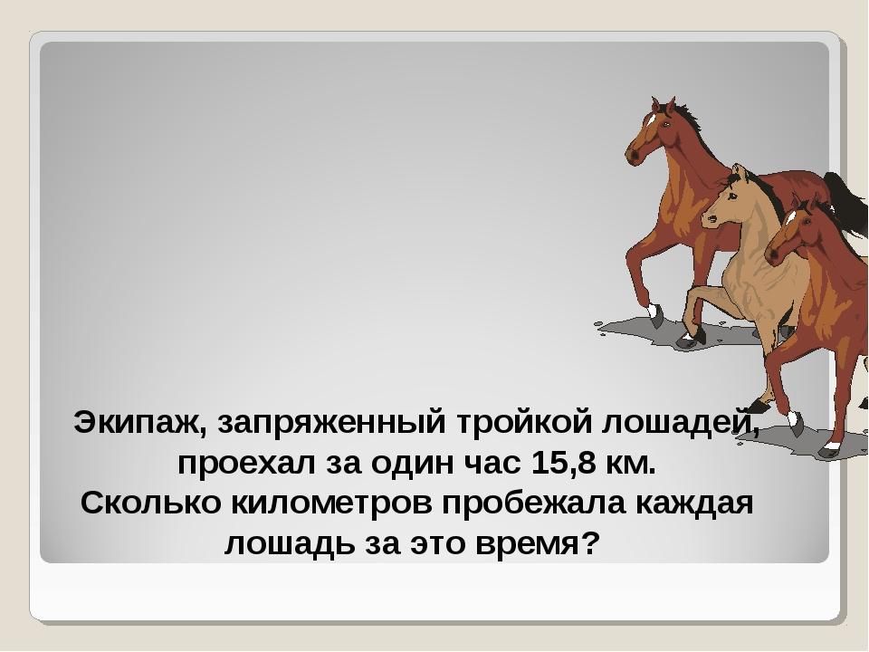 Экипаж, запряженный тройкой лошадей, проехал за один час 15,8 км. Сколько кил...