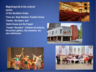 Magnitogorsk is the cultural centre of the Southern Urals. There are  three t
