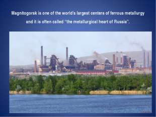 Magnitogorsk is one of the world's largest centers of ferrous metallurgy and