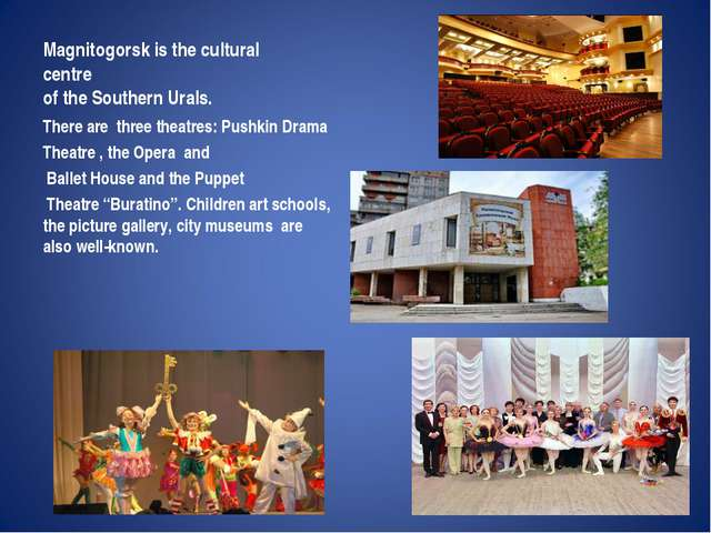Magnitogorsk is the cultural centre of the Southern Urals. There are  three t...