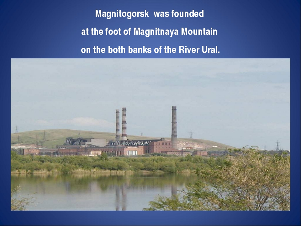 Magnitogorsk was founded at the foot of Magnitnaya Mountain on the both banks...