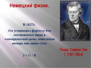 Георг Симон Ом ( 1787-1854) Немецкий физик. В 1827г. Ом установил формулу для
