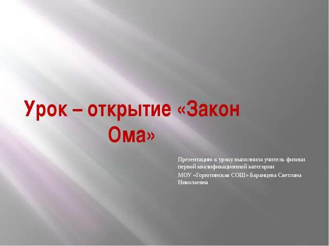 Урок – открытие «Закон Ома» Презентацию к уроку выполнила учитель физики перв...