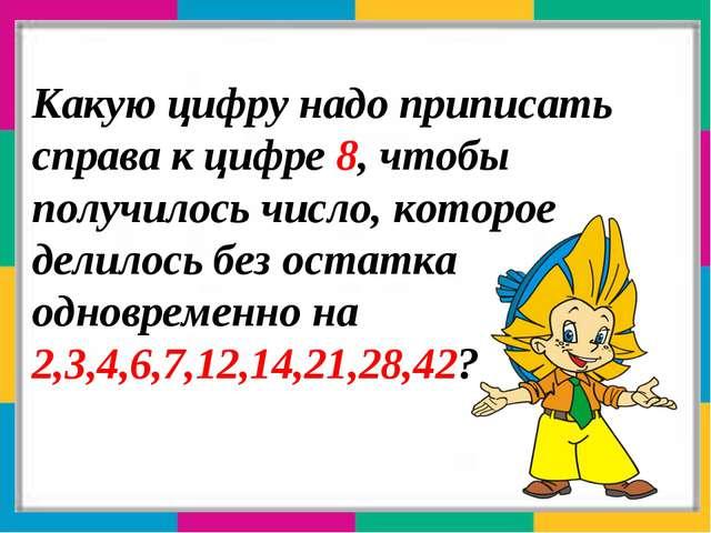 Какую цифру надо приписать справа к цифре 8, чтобы получилось число, которое...