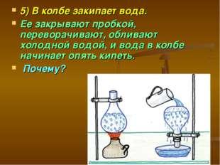 5) В колбе закипает вода. Ее закрывают пробкой, переворачивают, обливают холо