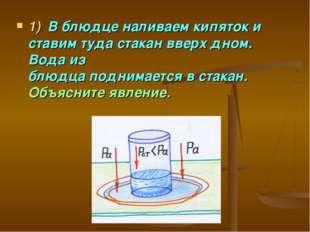 1)В блюдце наливаем кипяток и ставим туда стакан вверх дном. Вода из блюдца