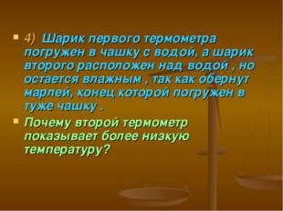 4)Шарик первого термометра погружен в чашку с водой, а шарик второго располо