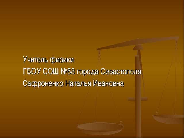 Учитель физики ГБОУ СОШ №58 города Севастополя Сафроненко Наталья Ивановна