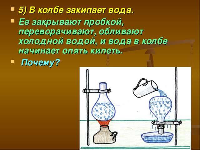 5) В колбе закипает вода. Ее закрывают пробкой, переворачивают, обливают холо...