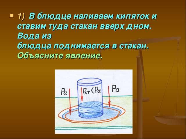 1)В блюдце наливаем кипяток и ставим туда стакан вверх дном. Вода из блюдца...