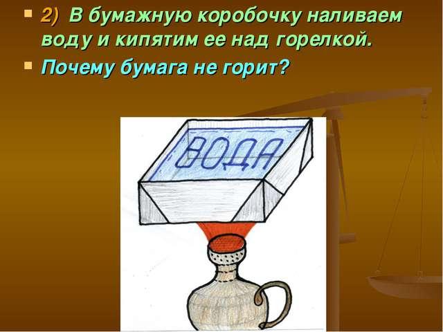 2)В бумажную коробочку наливаем воду и кипятим ее над горелкой. Почему бумаг...