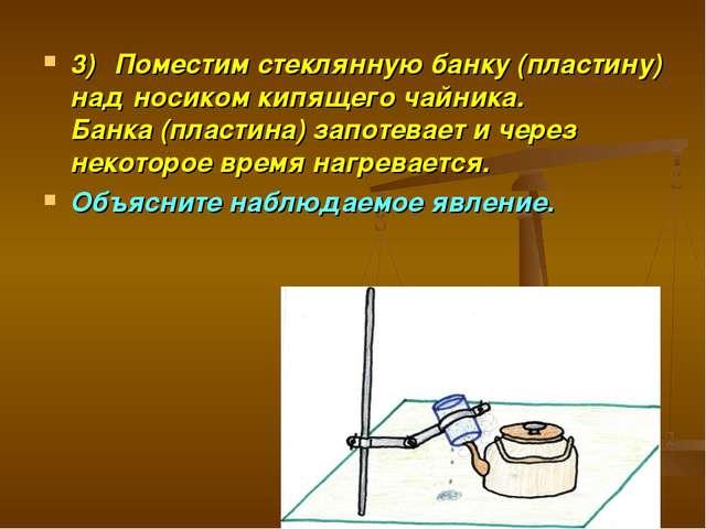 3)Поместим стеклянную банку (пластину) над носиком кипящего чайника. Банка (...