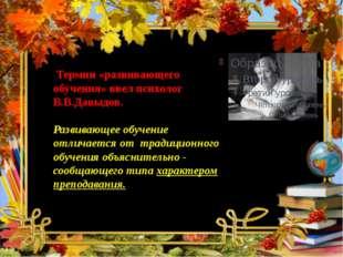 Термин «развивающего обучения» ввел психолог В.В.Давыдов. Развивающее обучен