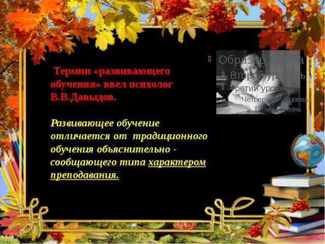 Термин «развивающего обучения» ввел психолог В.В.Давыдов. Развивающее обучен...