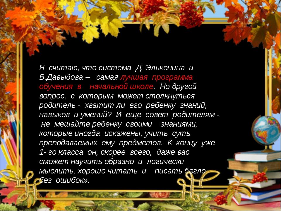 Я считаю, что система Д. Эльконина и В.Давыдова – самая лучшая программа обуч...