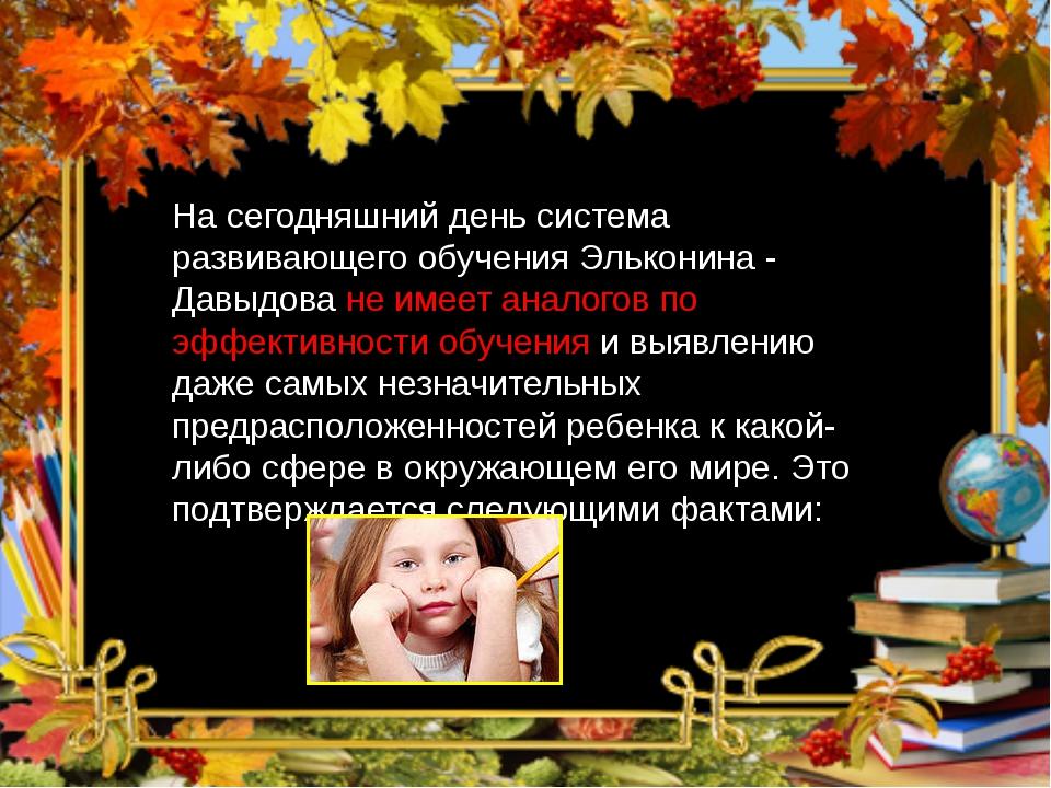 На сегодняшний день система развивающего обучения Эльконина - Давыдова не име...