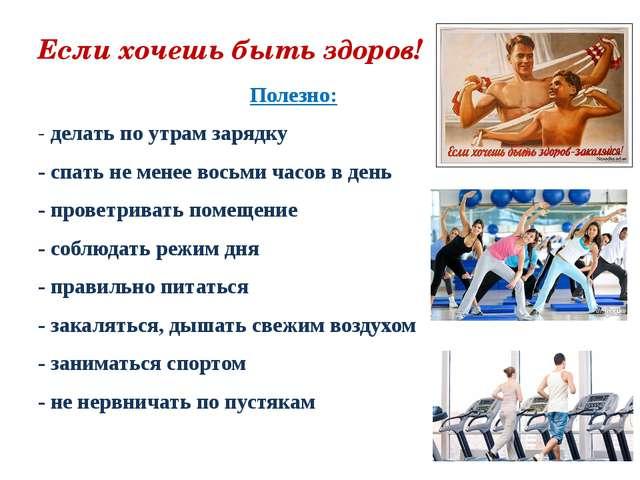 Если хочешь быть здоров! Полезно: - делать по утрам зарядку - спать не менее...