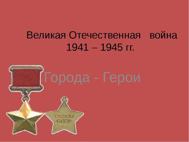 Великая Отечественная война 1941 – 1945 гг. Города - Герои