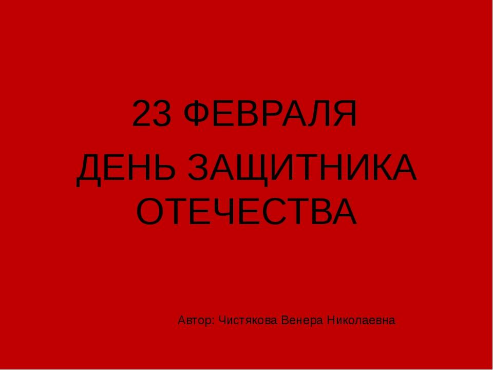 23 ФЕВРАЛЯ ДЕНЬ ЗАЩИТНИКА ОТЕЧЕСТВА Автор: Чистякова Венера Николаевна