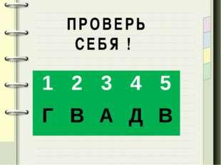 ПРОВЕРЬ СЕБЯ ! 1 2 3 4 5 Г В А Д В