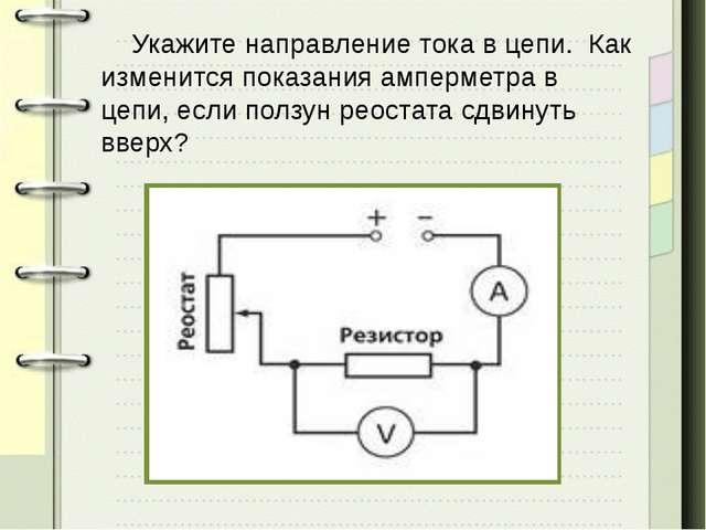Укажите направление тока в цепи. Как изменится показания амперметра в цепи,...