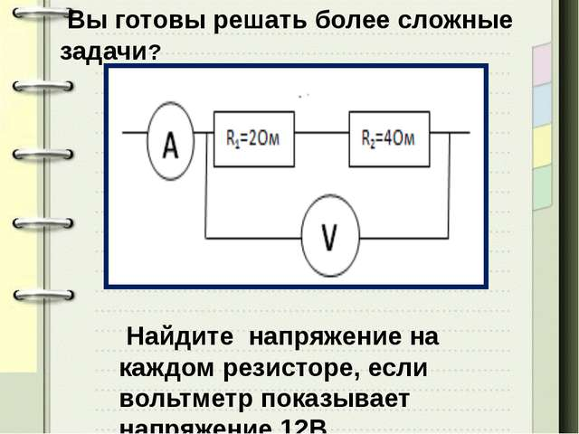 Вы готовы решать более сложные задачи? Найдите напряжение на каждом резистор...