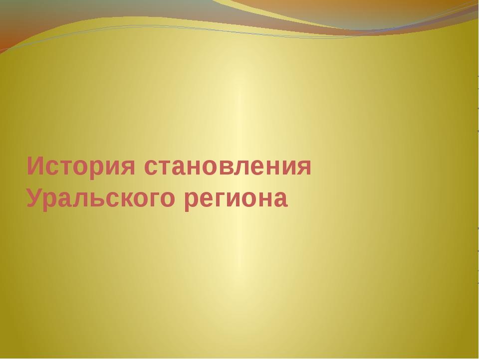 История становления Уральского региона