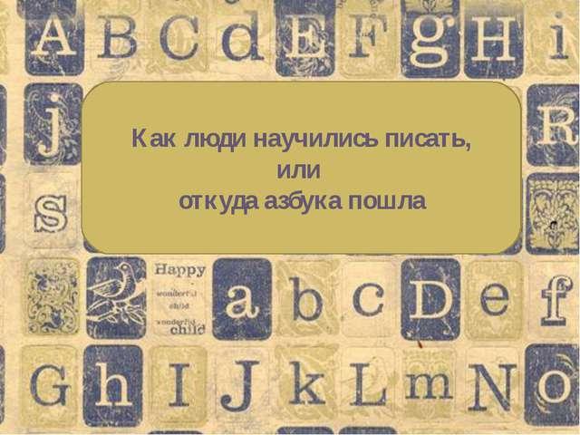 Как люди научились писать, или откуда азбука пошла
