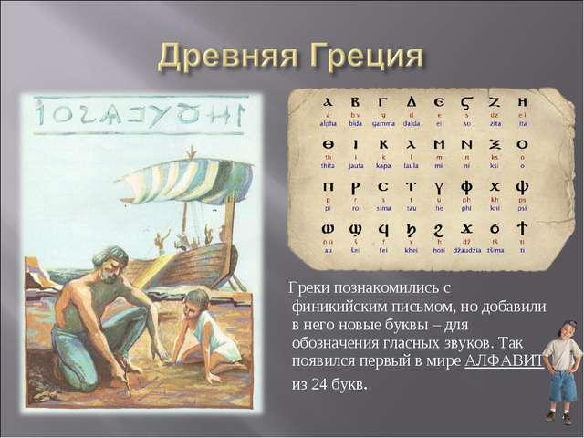 Греки познакомились с финикийским письмом, но добавили в него новые буквы –...