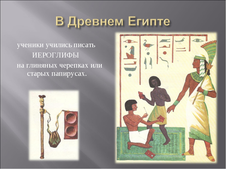 ученики учились писать ИЕРОГЛИФЫ на глиняных черепках или старых папирусах.